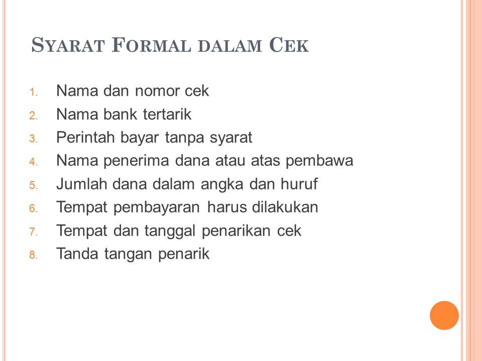 S YARAT F ORMAL DALAM C EK 1. Nama dan nomor cek 2. Nama bank tertarik 3. Perintah bayar tanpa syarat 4. Nama penerima dana atau atas pembawa 5. Jumla