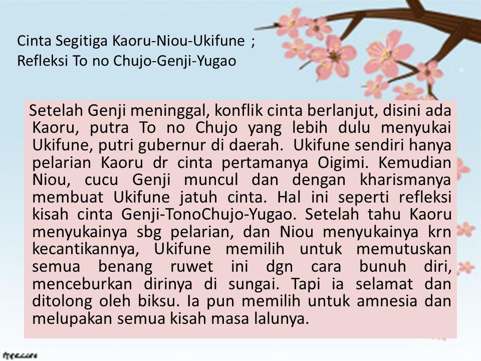 Cinta Segitiga Kaoru-Niou-Ukifune ; Refleksi To no Chujo-Genji-Yugao Setelah Genji meninggal, konflik cinta berlanjut, disini ada Kaoru, putra To no C