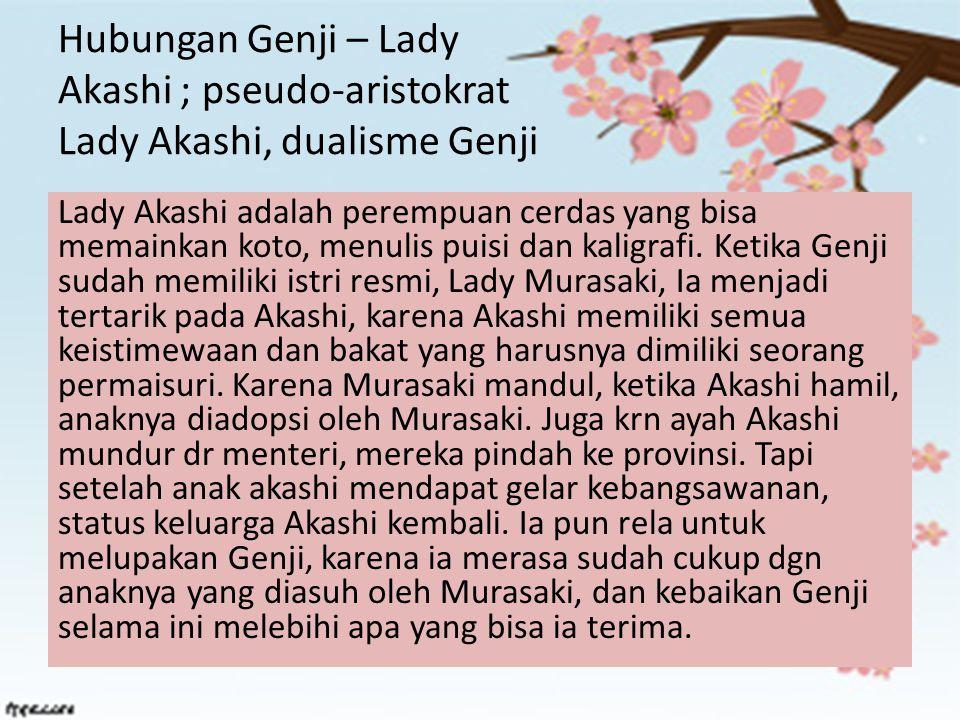 Hubungan Genji – Lady Akashi ; pseudo-aristokrat Lady Akashi, dualisme Genji Lady Akashi adalah perempuan cerdas yang bisa memainkan koto, menulis pui