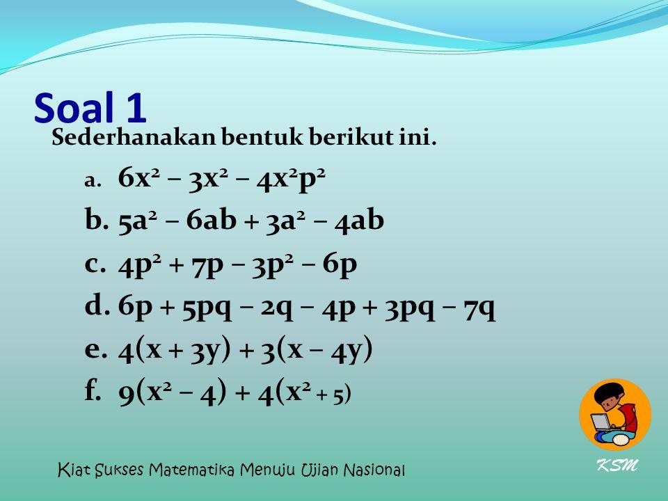 Soal 1 Sederhanakan bentuk berikut ini. a. 6x 2 – 3x 2 – 4x 2 p 2 b.5a 2 – 6ab + 3a 2 – 4ab c.4p 2 + 7p – 3p 2 – 6p d.6p + 5pq – 2q – 4p + 3pq – 7q e.