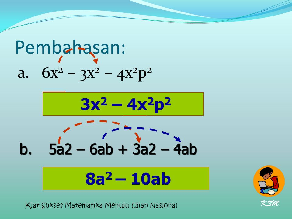 Pembahasan: a. 6x 2 – 3x 2 – 4x 2 p 2 3x 2 = 4x 2 p 2 - 8a 2 =10ab- b.5a2 – 6ab + 3a2 – 4ab 8a 2 – 10ab 3x 2 – 4x 2 p 2 KSM K iat Sukses Matematika Me