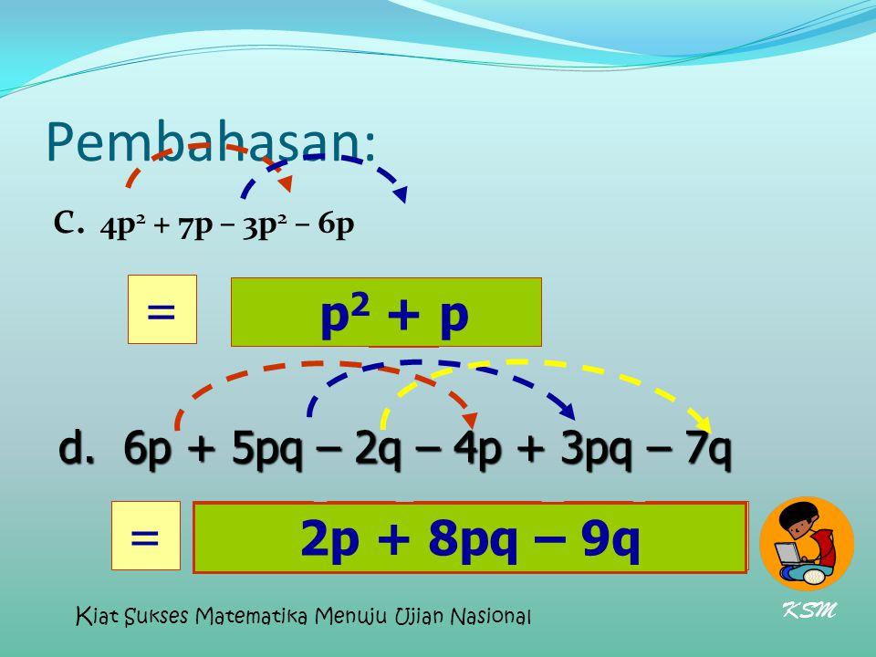 Pembahasan: c. 4p 2 + 7p – 3p 2 – 6p p2 p2 = p + 2p=8pq+ d. 6p + 5pq – 2q – 4p + 3pq – 7q p 2 + p -9q 2p + 8pq – 9q KSM K iat Sukses Matematika Menuju
