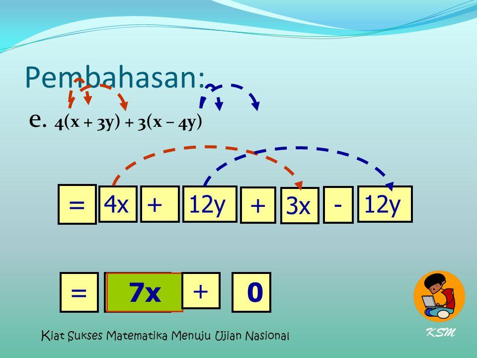 Pembahasan: e. 4(x + 3y) + 3(x – 4y) 7x= 4x+12y + - 3x 12y = 0 + KSM K iat Sukses Matematika Menuju Ujian Nasional