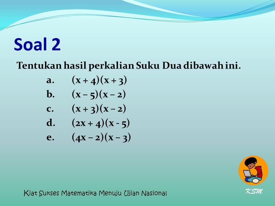 Soal 2 Tentukan hasil perkalian Suku Dua dibawah ini. a.(x + 4)(x + 3) b.(x – 5)(x – 2) c.(x + 3)(x – 2) d.(2x + 4)(x - 5) e.(4x – 2)(x – 3) KSM K iat