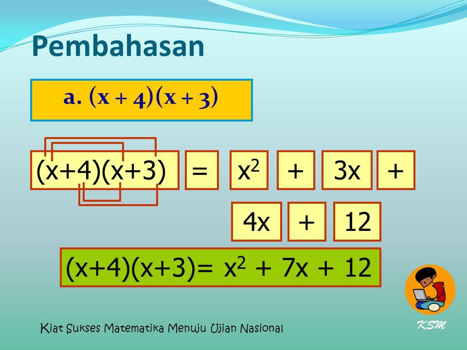 Pembahasan a. (x + 4)(x + 3) (x+4)(x+3)=x2x2 3x++ 4x+12 (x+4)(x+3)= x 2 + 7x + 12 KSM K iat Sukses Matematika Menuju Ujian Nasional