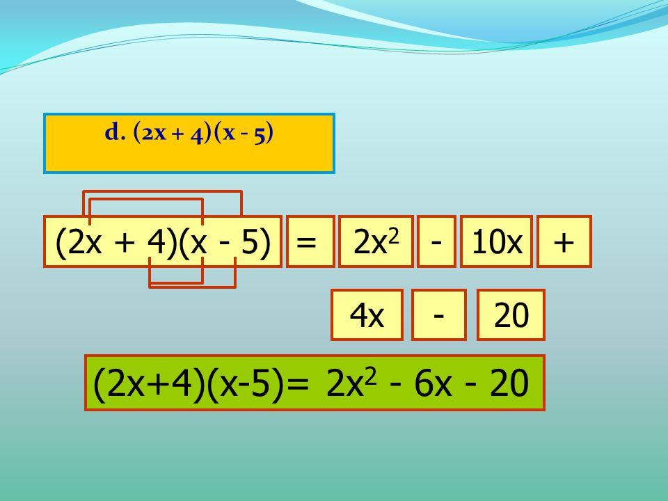 d. (2x + 4)(x - 5) (2x + 4)(x - 5)=2x 2 10x-+ 4x-20 (2x+4)(x-5)= 2x 2 - 6x - 20