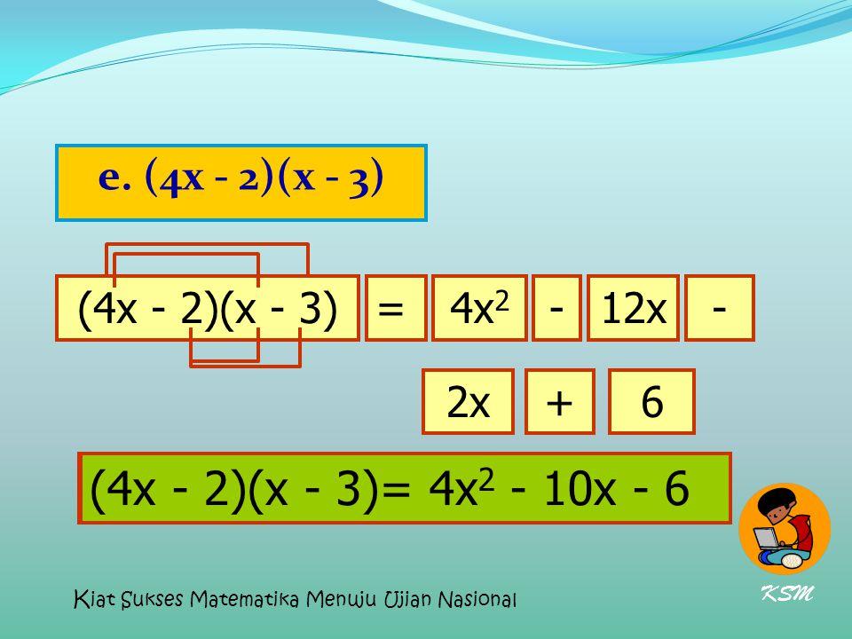 e. (4x - 2)(x - 3) (4x - 2)(x - 3)=4x 2 12x-- 2x+6 (4x - 2)(x - 3)= 4x 2 - 10x - 6 KSM K iat Sukses Matematika Menuju Ujian Nasional