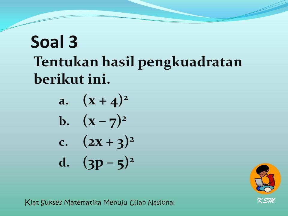 Soal 3 Tentukan hasil pengkuadratan berikut ini. a. (x + 4) 2 b. (x – 7) 2 c. (2x + 3) 2 d. (3p – 5) 2 KSM K iat Sukses Matematika Menuju Ujian Nasion