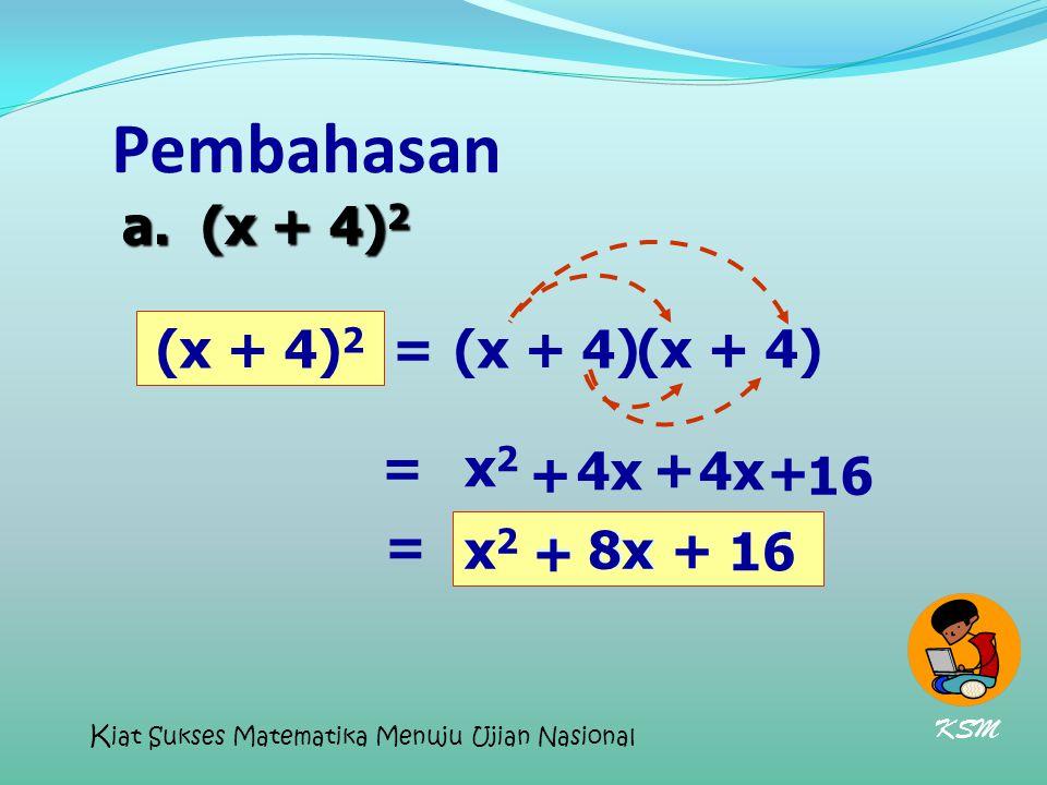 Pembahasan (x + 4) 2 (x + 4) = x2x2 + 4x + 16 = a. (x + 4) 2 x 2 + 8x + 16 x2x2 + 8x+ 16 = 4x + KSM K iat Sukses Matematika Menuju Ujian Nasional