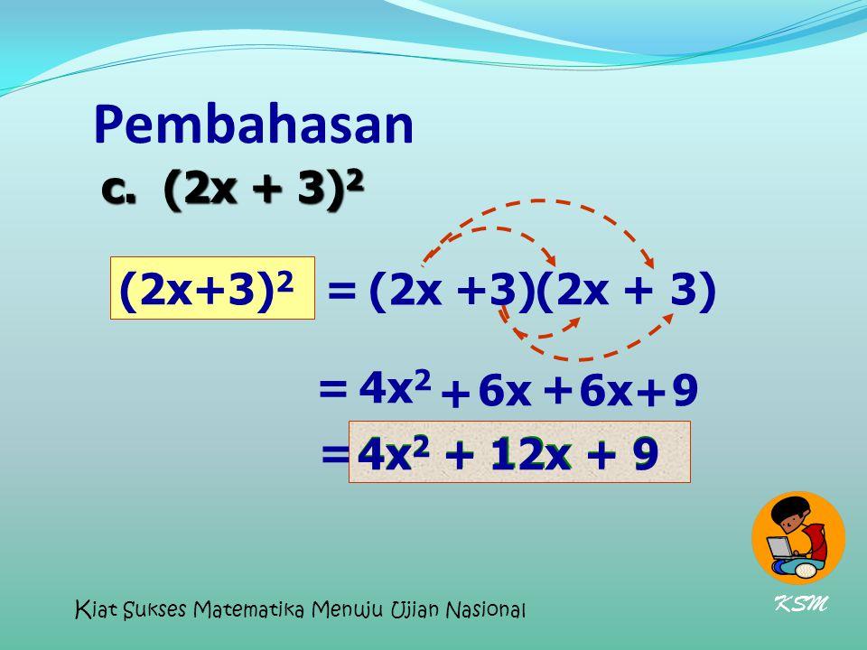 Pembahasan (2x+3) 2 (2x +3) = 4x 2 + 6x + 9 = c. (2x + 3) 2 4x 2 + 12x + 9 4x 2 +12x+9 = 6x + KSM K iat Sukses Matematika Menuju Ujian Nasional