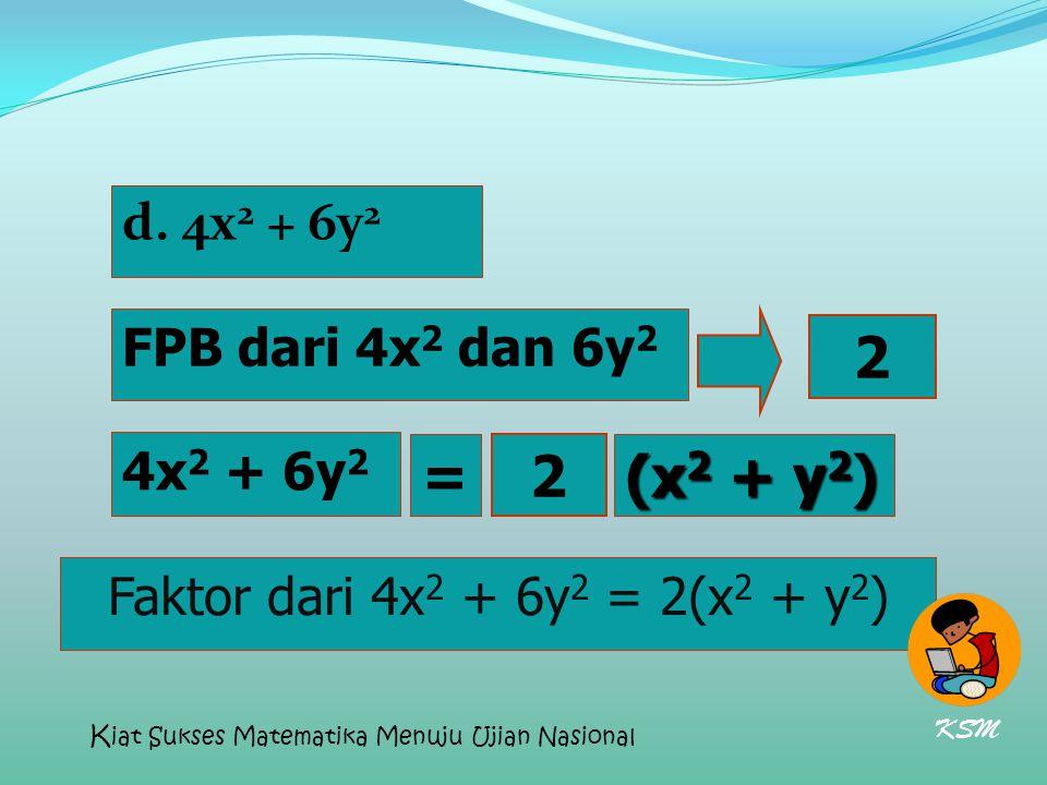 d. 4x 2 + 6y 2 FPB dari 4x 2 dan 6y 2 Faktor dari 4x 2 + 6y 2 = 2(x 2 + y 2 ) 4x 2 + 6y 2 (x 2 + y 2 ) 2 = 2 Faktor dari 4x 2 + 6y 2 = 2(x 2 + y 2 ) K
