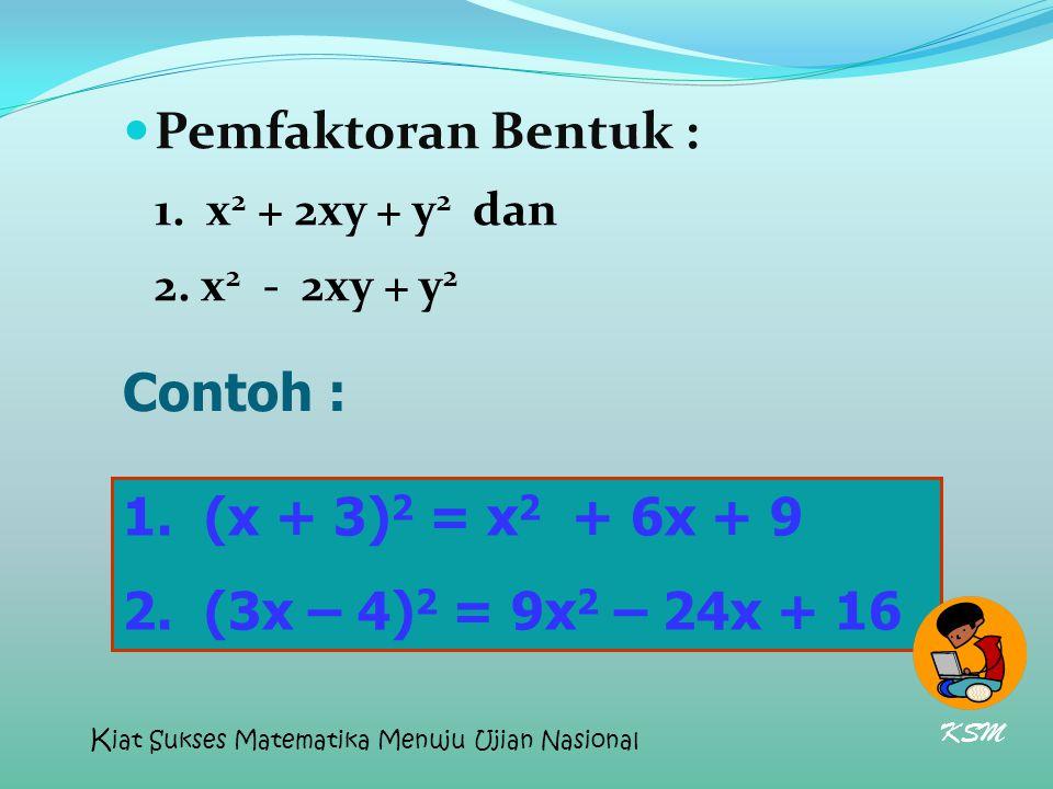 Pemfaktoran Bentuk : 1. x2 x2 + 2xy + y 2 dan 2. x 2 - 2xy + y2y2 Contoh : 1. (x + 3) 2 = x 2 + 6x + 9 2. (3x – 4) 2 = 9x 2 – 24x + 16 KSM K iat Sukse