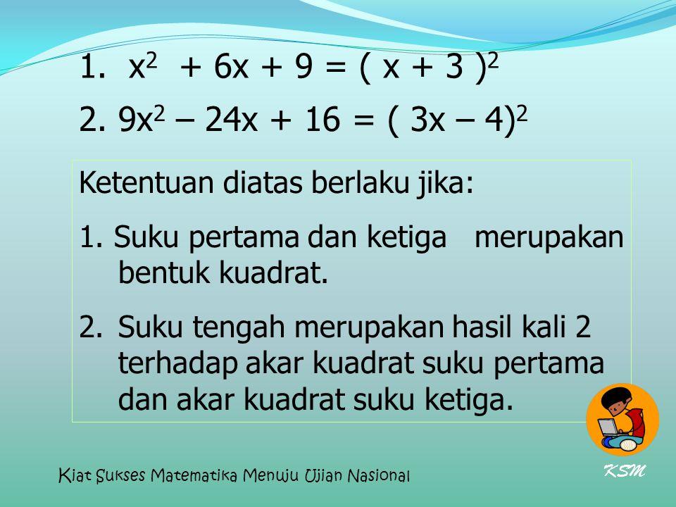 1. x 2 + 6x + 9 = ( x + 3 ) 2 2. 9x 2 – 24x + 16 = ( 3x – 4) 2 Ketentuan diatas berlaku jika: 1. Suku pertama dan ketiga merupakan bentuk kuadrat. 2.S