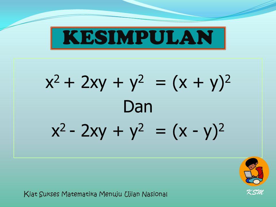 KESIMPULAN x 2 + 2xy + y 2 = (x + y) 2 Dan x 2 - 2xy + y 2 = (x - y) 2 KSM K iat Sukses Matematika Menuju Ujian Nasional