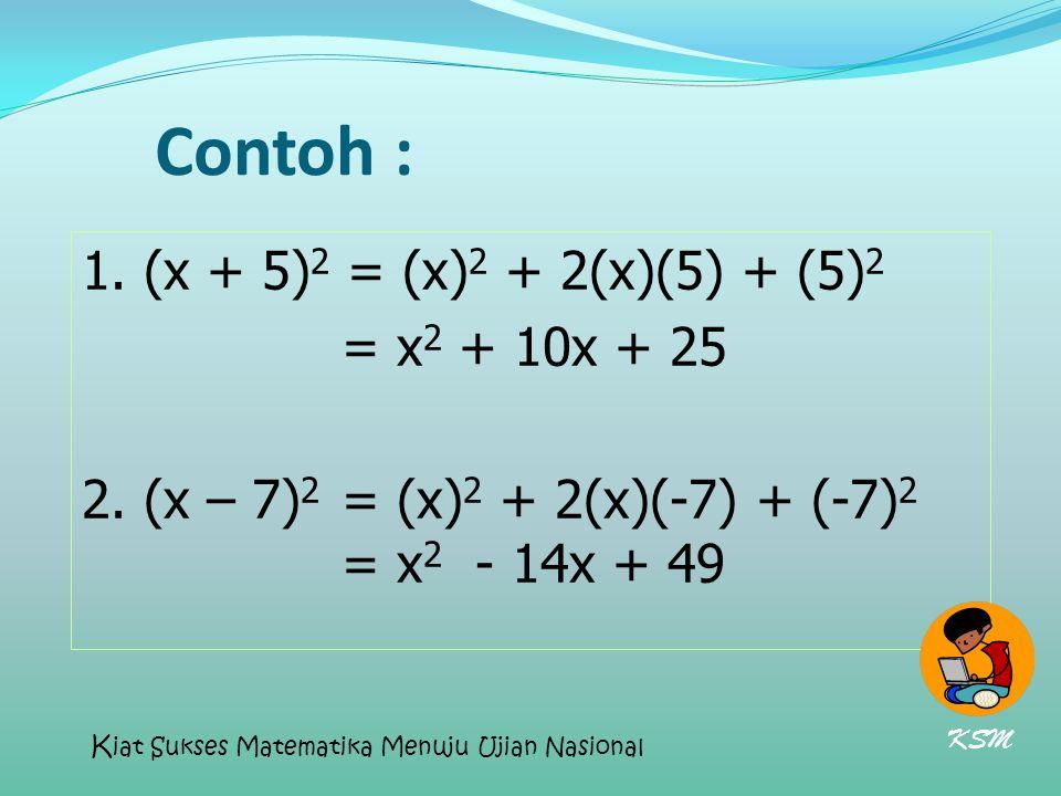 Contoh : 1. (x + 5) 2 = (x) 2 + 2(x)(5) + (5) 2 = x 2 + 10x + 25 2. (x – 7) 2 = (x) 2 + 2(x)(-7) + (-7) 2 = x 2 - 14x + 49 KSM K iat Sukses Matematika