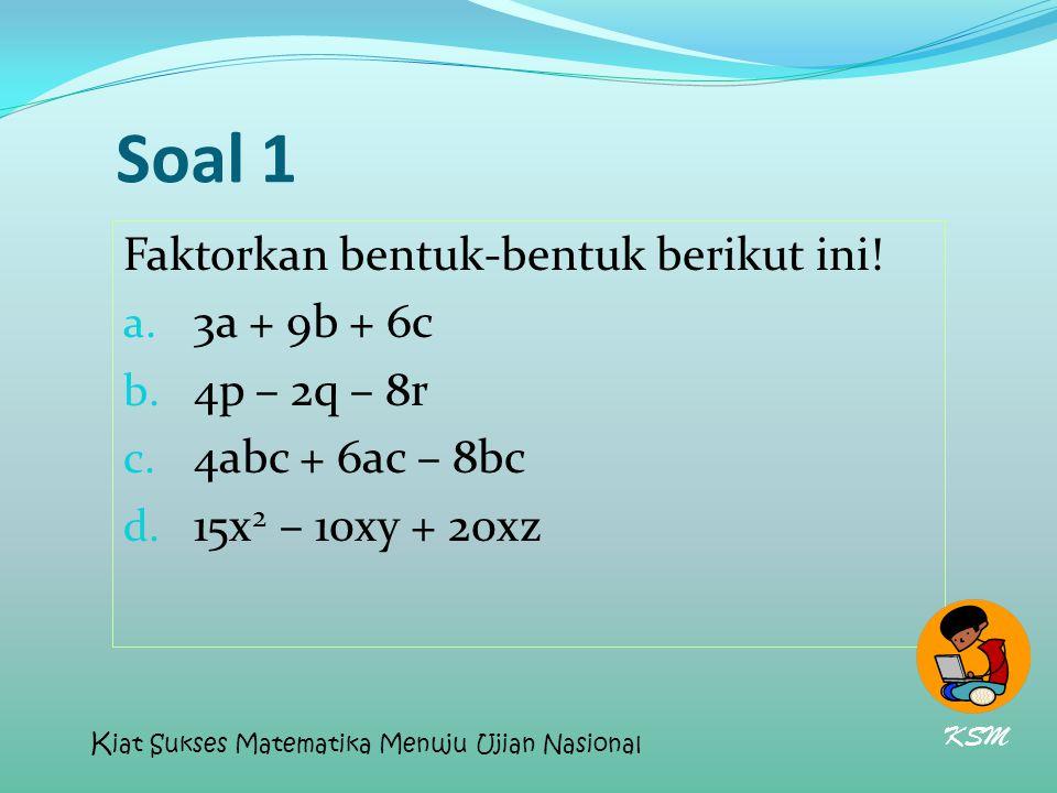 Soal 1 Faktorkan bentuk-bentuk berikut ini! a. 3a + 9b + 6c b. 4p – 2q – 8r c. 4abc + 6ac – 8bc d. 15x 2 – 10xy + 20xz KSM K iat Sukses Matematika Men