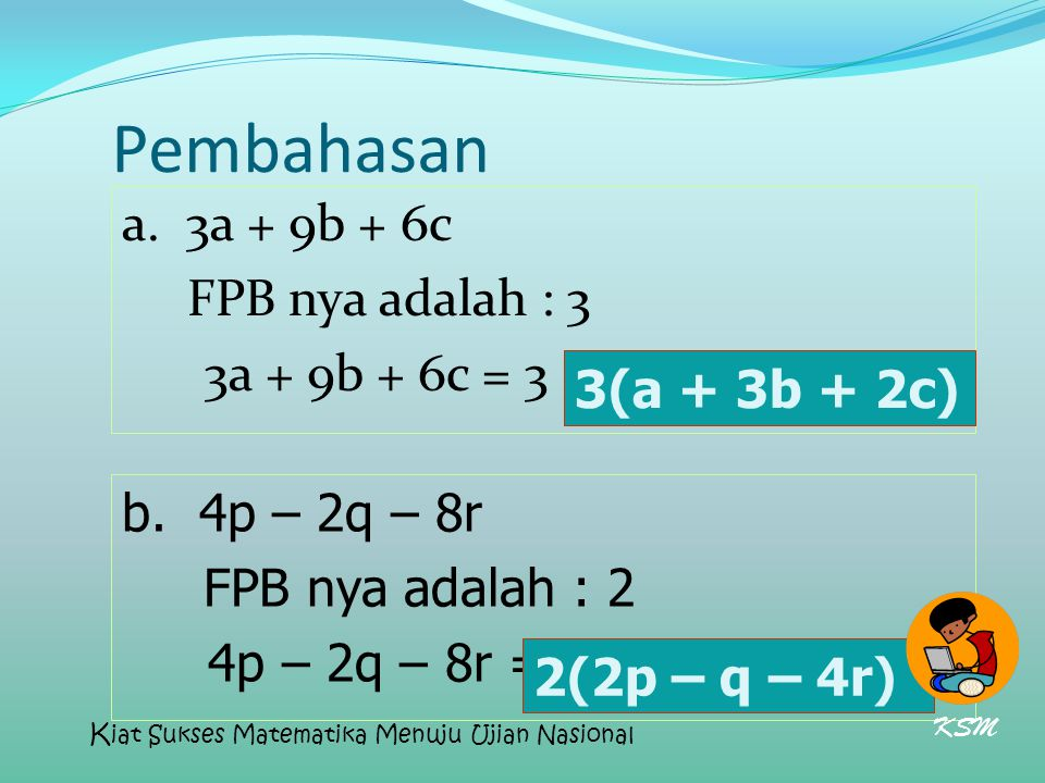 Pembahasan a. 3a + 9b + 6c FPB nya adalah : 3 3a + 9b + 6c = 3 (a + 3b + 2c) b. 4p – 2q – 8r FPB nya adalah : 2 4p – 2q – 8r = 2 (2p - q – 4r) 2(2p –