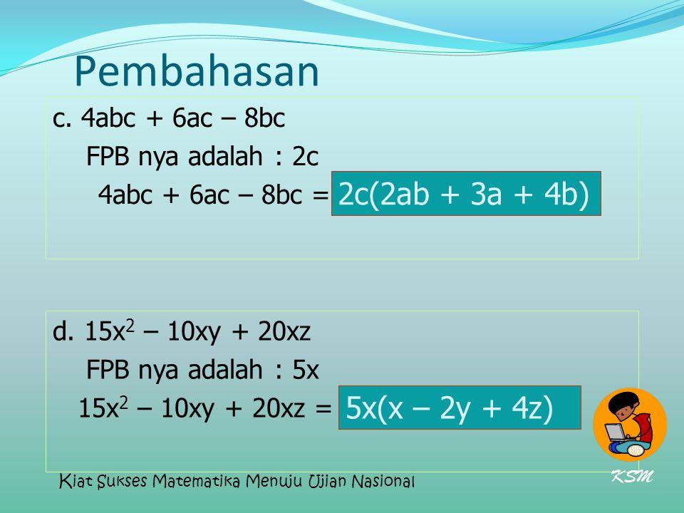 Pembahasan c. 4abc + 6ac – 8bc FPB nya adalah : 2c 4abc + 6ac – 8bc = 2c(2ab + 3a + 4b) d. 15x 2 – 10xy + 20xz FPB nya adalah : 5x 15x 2 – 10xy + 20xz