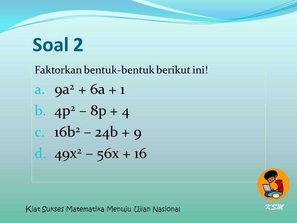 Soal 2 Faktorkan bentuk-bentuk berikut ini! a. 9a 2 + 6a + 1 b. 4p 2 – 8p + 4 c. 16b 2 – 24b + 9 d. 49x 2 – 56x + 16 KSM K iat Sukses Matematika Menuj