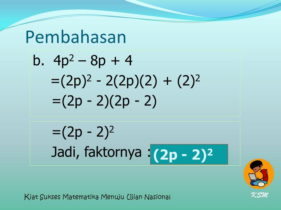 Pembahasan b. 4p 2 – 8p + 4 =(2p) 2 - 2(2p)(2) + (2) 2 =(2p - 2)(2p - 2) =(2p - 2) 2 Jadi, faktornya : (2p - 2) 2 (2p - 2) 2 KSM K iat Sukses Matemati