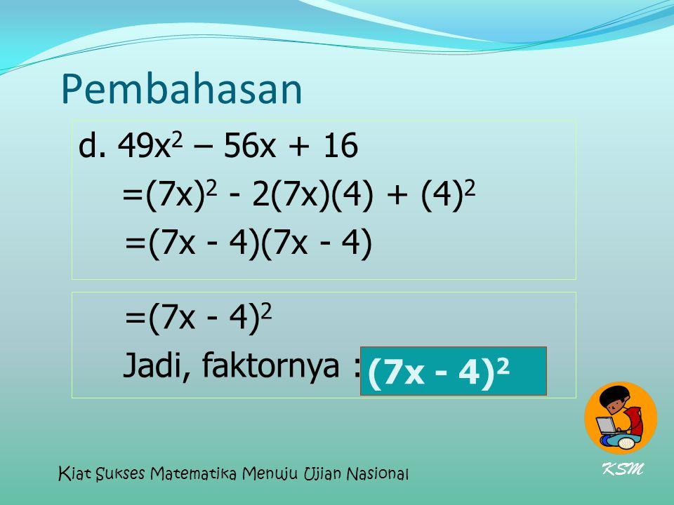 Pembahasan d. 49x 2 – 56x + 16 =(7x) 2 - 2(7x)(4) + (4) 2 =(7x - 4)(7x - 4) =(7x - 4) 2 Jadi, faktornya : (7x - 4) 2 (7x - 4) 2 KSM K iat Sukses Matem