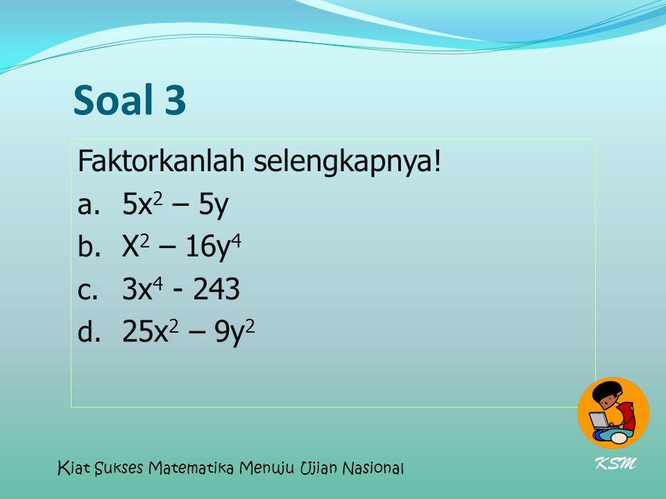Soal 3 Faktorkanlah selengkapnya! a. 5x 2 – 5y b. X 2 – 16y 4 c. 3x 4 - 243 d. 25x 2 – 9y 2 KSM K iat Sukses Matematika Menuju Ujian Nasional