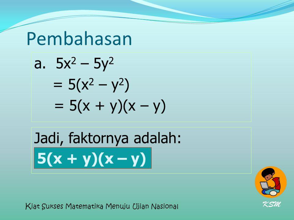 Pembahasan a. 5x 2 – 5y 2 = 5(x 2 – y 2 ) = 5(x + y)(x – y) Jadi, faktornya adalah: 5(x + y)(x – y) KSM K iat Sukses Matematika Menuju Ujian Nasional