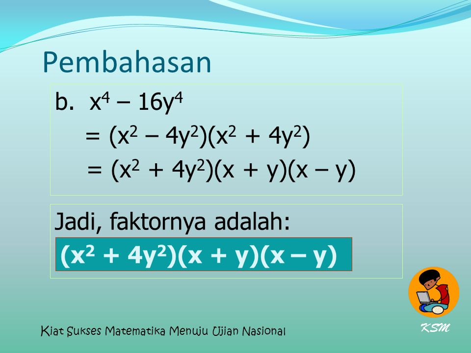 Pembahasan b. x 4 – 16y 4 = (x 2 – 4y 2 )(x 2 + 4y 2 ) = (x 2 + 4y 2 )(x + y)(x – y) Jadi, faktornya adalah: (x 2 + 4y 2 )(x + y)(x – y) KSM K iat Suk