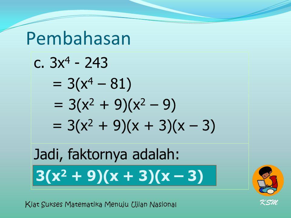 Pembahasan c. 3x 4 - 243 = 3(x 4 – 81) = 3(x 2 + 9)(x 2 – 9) = 3(x 2 + 9)(x + 3)(x – 3) Jadi, faktornya adalah: 3(x 2 + 9)(x + 3)(x – 3) KSM K iat Suk