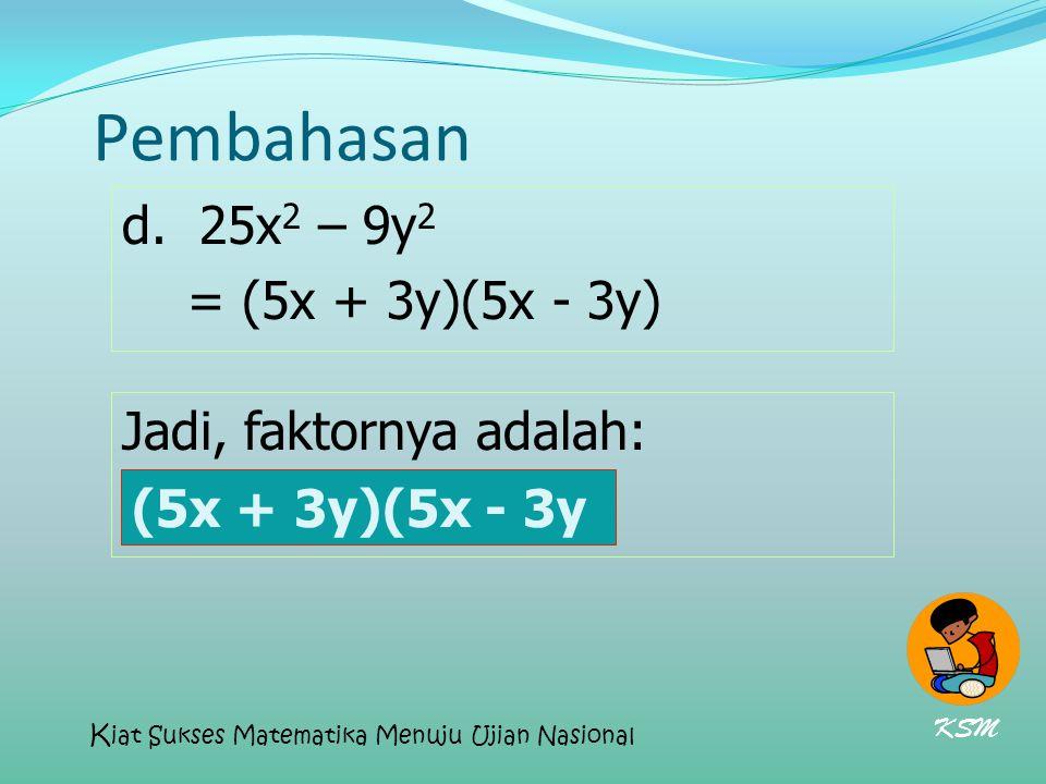 Pembahasan d. 25x 2 – 9y 2 = (5x + 3y)(5x - 3y) Jadi, faktornya adalah: (5x + 3y)(5x - 3y) (5x + 3y)(5x - 3y KSM K iat Sukses Matematika Menuju Ujian