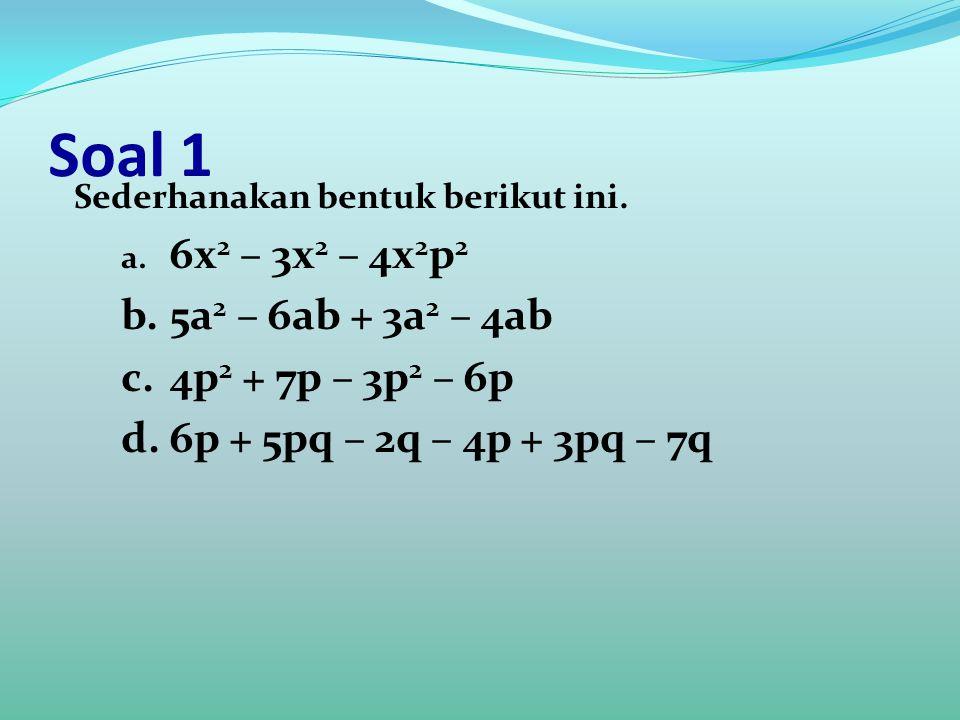 Soal 1 Sederhanakan bentuk berikut ini. a. 6x 2 – 3x 2 – 4x 2 p 2 b.5a 2 – 6ab + 3a 2 – 4ab c.4p 2 + 7p – 3p 2 – 6p d.6p + 5pq – 2q – 4p + 3pq – 7q