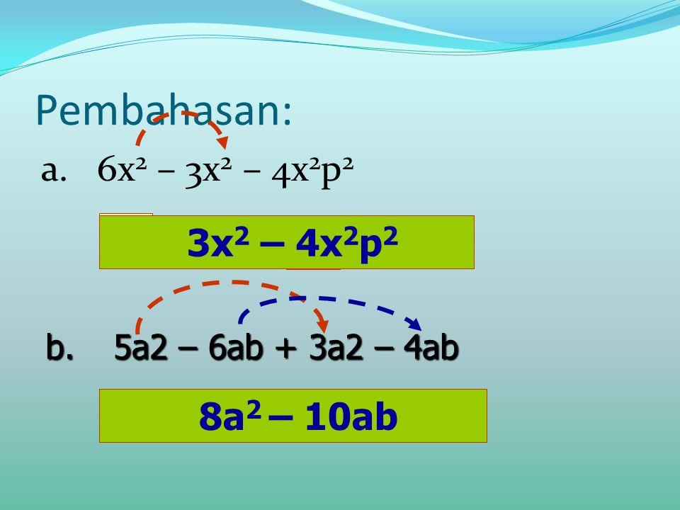 Pembahasan: a. 6x 2 – 3x 2 – 4x 2 p 2 3x 2 = 4x 2 p 2 - 8a 2 =10ab- b.5a2 – 6ab + 3a2 – 4ab 8a 2 – 10ab 3x 2 – 4x 2 p 2