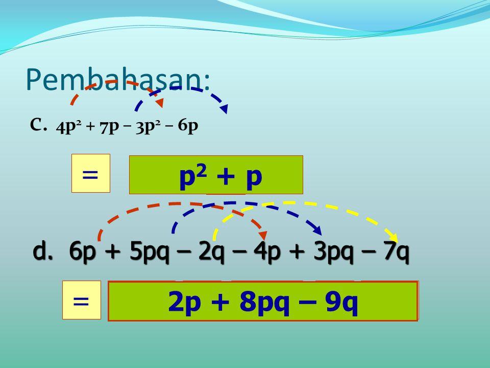 Pembahasan: c. 4p 2 + 7p – 3p 2 – 6p p2 p2 = p + 2p=8pq+ d. 6p + 5pq – 2q – 4p + 3pq – 7q p 2 + p -9q 2p + 8pq – 9q