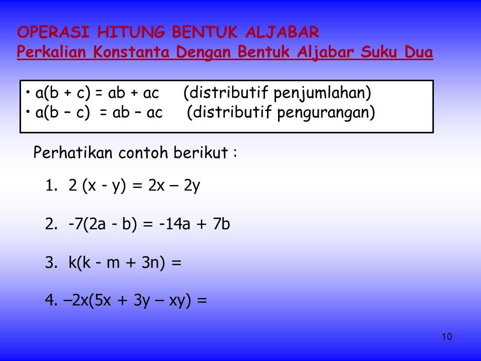 10 OPERASI HITUNG BENTUK ALJABAR Perkalian Konstanta Dengan Bentuk Aljabar Suku Dua a(b + c) = ab + ac (distributif penjumlahan) a(b – c) = ab – ac (distributif pengurangan) 1.