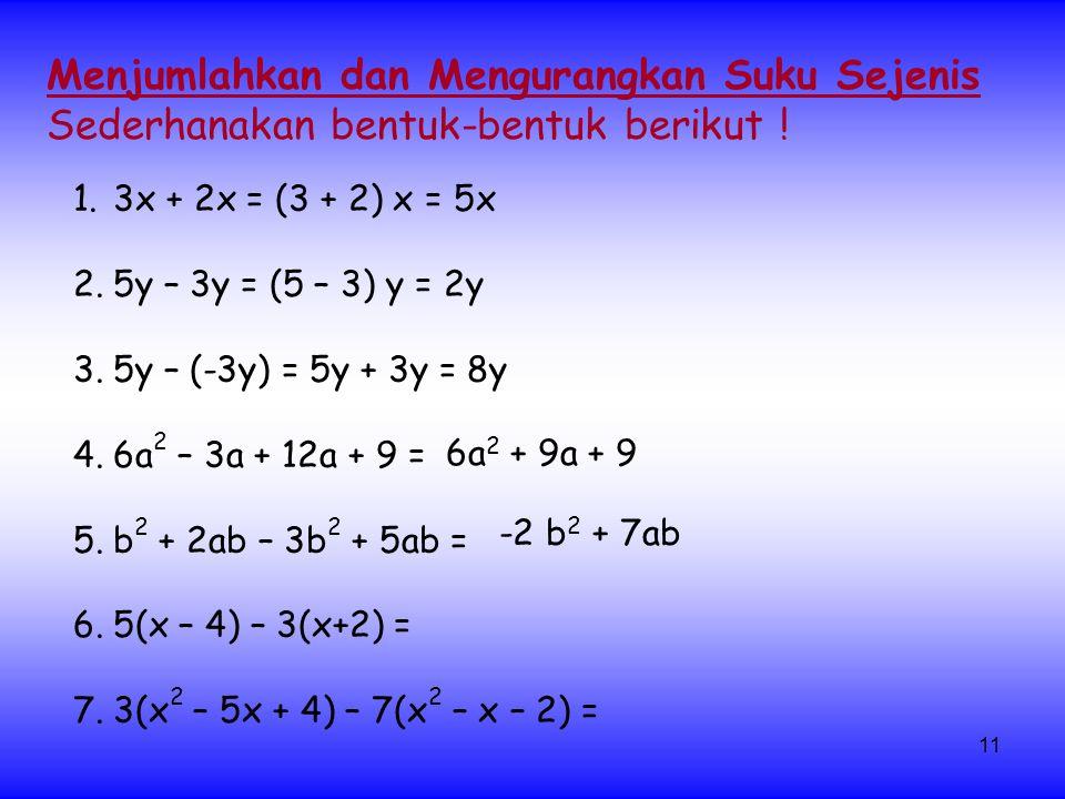 11 1.3x + 2x = (3 + 2) x = 5x 2.5y – 3y = (5 – 3) y = 2y 3.5y – (-3y) = 5y + 3y = 8y 4.6a 2 – 3a + 12a + 9 = 5.b 2 + 2ab – 3b 2 + 5ab = 6.5(x – 4) – 3(x+2) = 7.3(x 2 – 5x + 4) – 7(x 2 – x – 2) = Menjumlahkan dan Mengurangkan Suku Sejenis Sederhanakan bentuk-bentuk berikut .
