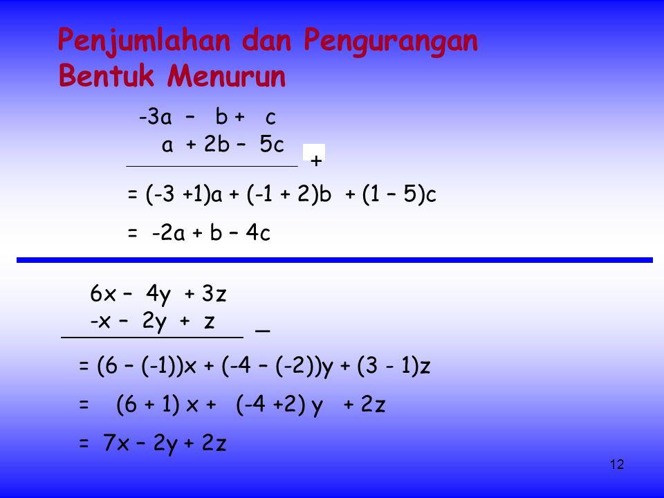 12 + Penjumlahan dan Pengurangan Bentuk Menurun 6x – 4y + 3z -x – 2y + z = (6 – (-1))x + (-4 – (-2))y + (3 - 1)z = 7x – 2y + 2z = (6 + 1) x + (-4 +2) y + 2z = -2a + b – 4c -3a – b + c a + 2b – 5c _ = (-3 +1)a + (-1 + 2)b + (1 – 5)c