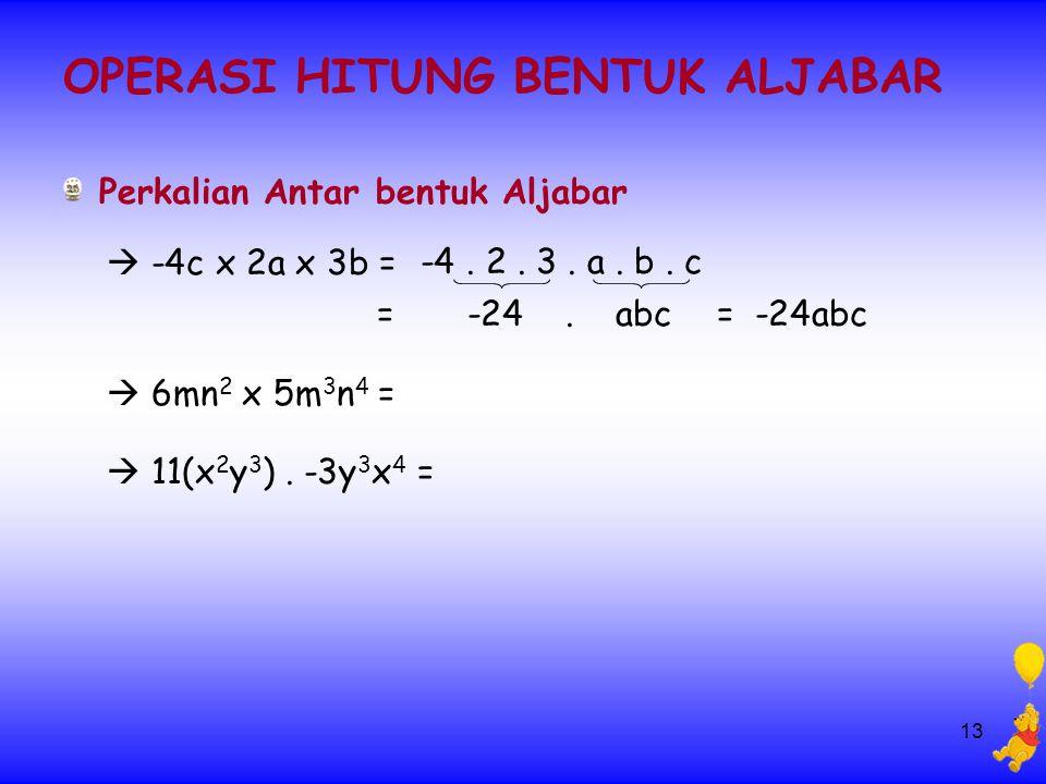 13 OPERASI HITUNG BENTUK ALJABAR Perkalian Antar bentuk Aljabar  -4c x 2a x 3b = -4. 2. 3. a. b. c = -24. abc = -24abc  6mn 2 x 5m 3 n 4 =  11(x 2