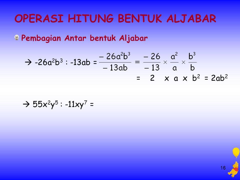 16 OPERASI HITUNG BENTUK ALJABAR Pembagian Antar bentuk Aljabar  -26a 2 b 3 : -13ab = = 2 x a x b 2 = 2ab 2  55x 2 y 5 : -11xy 7 =
