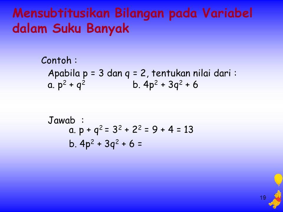 19 Mensubtitusikan Bilangan pada Variabel dalam Suku Banyak Apabila p = 3 dan q = 2, tentukan nilai dari : a. p 2 + q 2 b. 4p 2 + 3q 2 + 6 Jawab : a.
