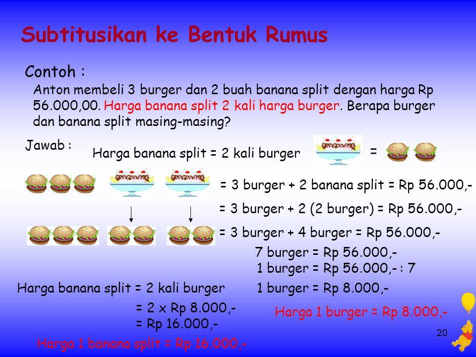20 Subtitusikan ke Bentuk Rumus Contoh : Anton membeli 3 burger dan 2 buah banana split dengan harga Rp 56.000,00. Harga banana split 2 kali harga bur