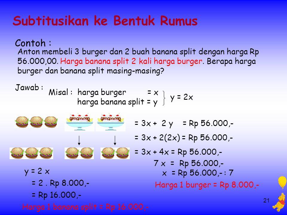 21 Subtitusikan ke Bentuk Rumus Contoh : Anton membeli 3 burger dan 2 buah banana split dengan harga Rp 56.000,00. Harga banana split 2 kali harga bur