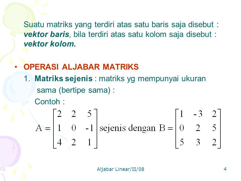 Aljabar Linear/II/08 4 Suatu matriks yang terdiri atas satu baris saja disebut : vektor baris, bila terdiri atas satu kolom saja disebut : vektor kolom.