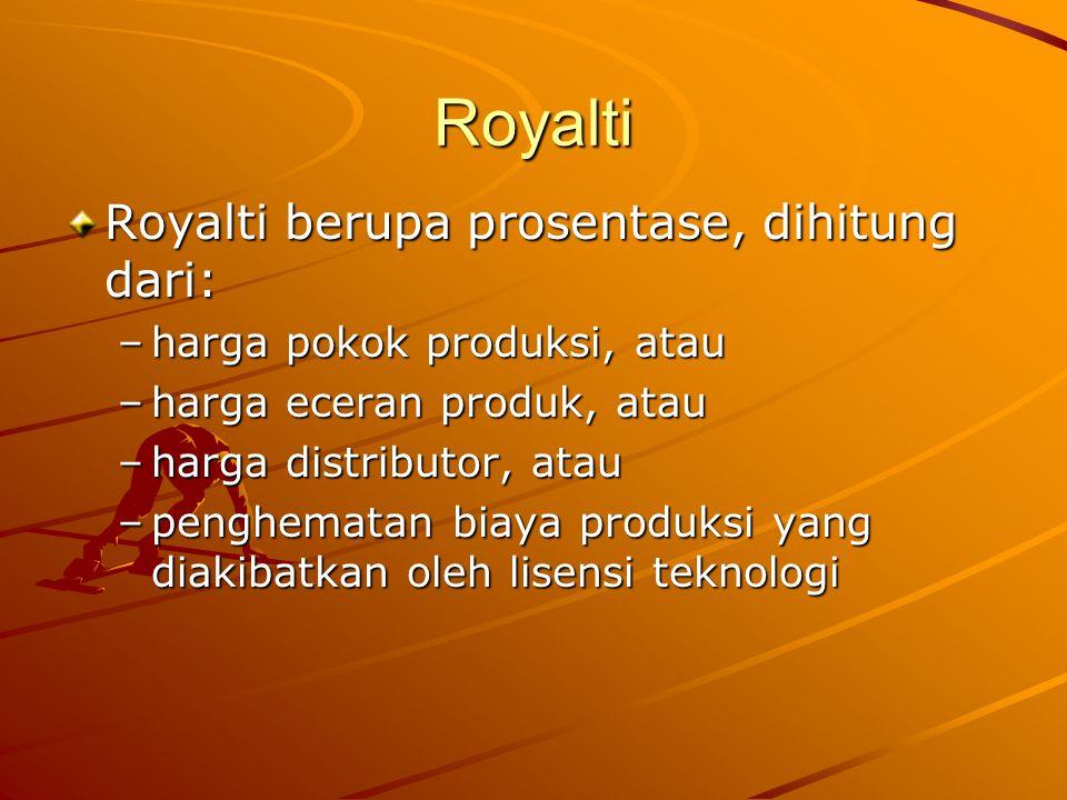 Royalti Royalti berupa prosentase, dihitung dari: –harga pokok produksi, atau –harga eceran produk, atau –harga distributor, atau –penghematan biaya produksi yang diakibatkan oleh lisensi teknologi