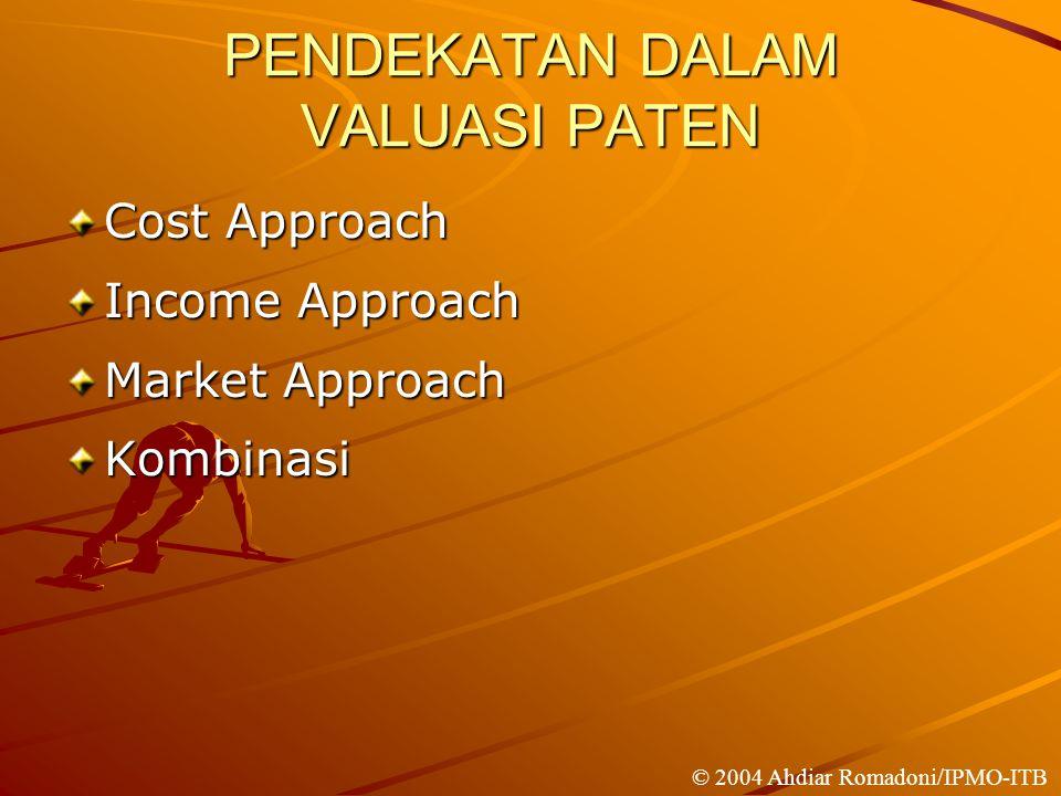 PENDEKATAN DALAM VALUASI PATEN Cost Approach Income Approach Market Approach Kombinasi © 2004 Ahdiar Romadoni/IPMO-ITB
