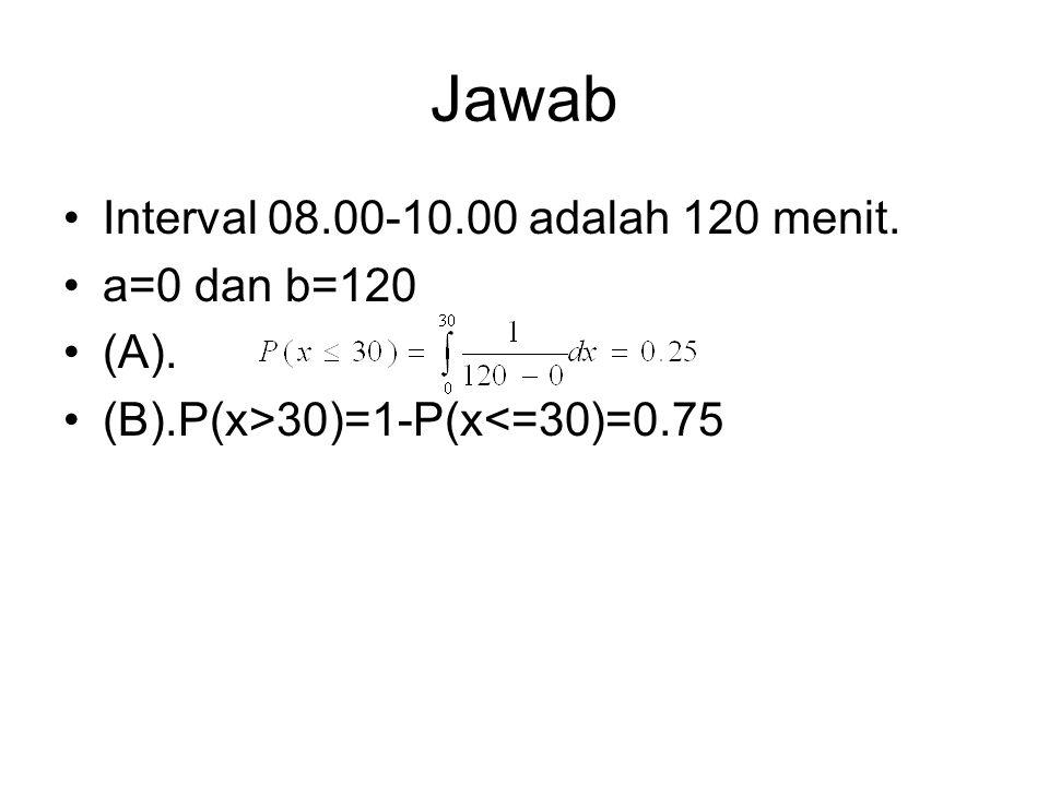 Jawab Interval 08.00-10.00 adalah 120 menit. a=0 dan b=120 (A). (B).P(x>30)=1-P(x<=30)=0.75