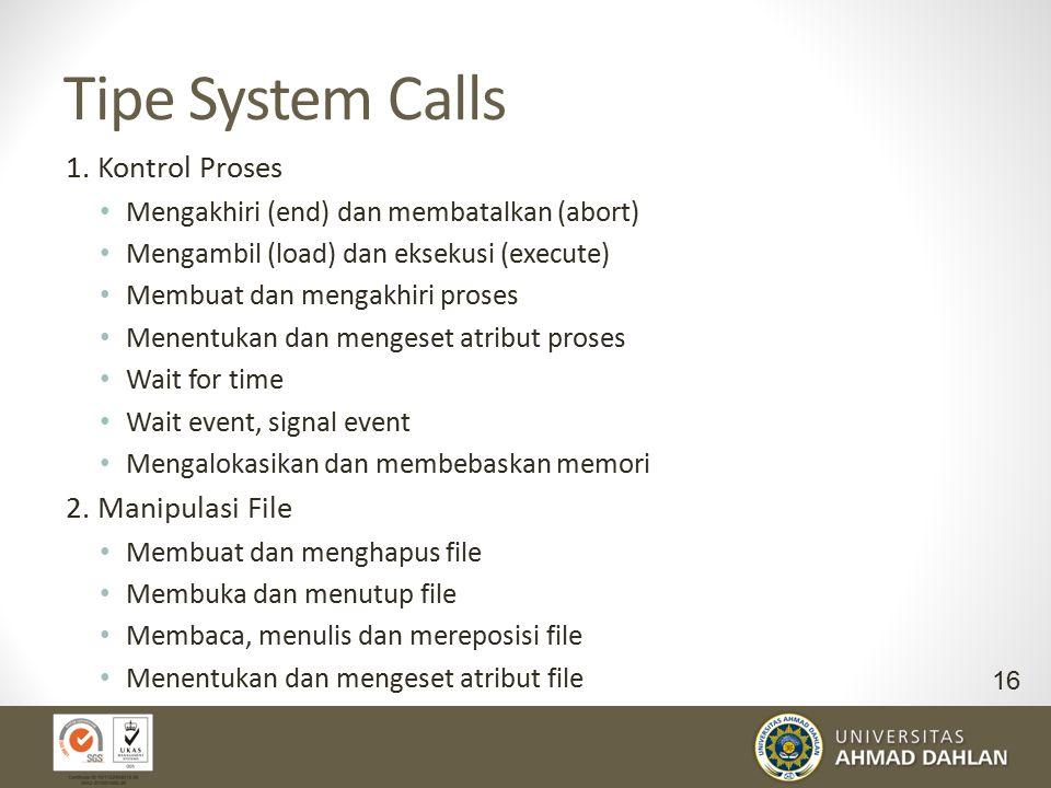 Tipe System Calls 1. Kontrol Proses Mengakhiri (end) dan membatalkan (abort) Mengambil (load) dan eksekusi (execute) Membuat dan mengakhiri proses Men