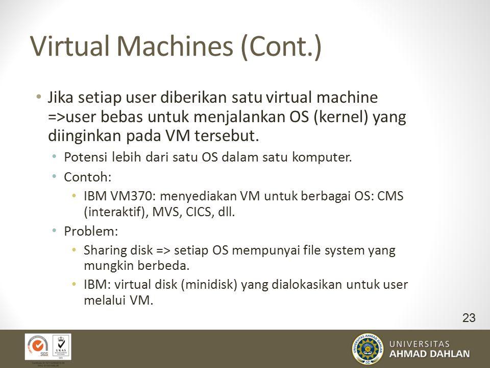 Virtual Machines (Cont.) Jika setiap user diberikan satu virtual machine =>user bebas untuk menjalankan OS (kernel) yang diinginkan pada VM tersebut.