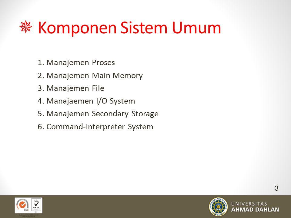  Komponen Sistem Umum 1. Manajemen Proses 2. Manajemen Main Memory 3. Manajemen File 4. Manajaemen I/O System 5. Manajemen Secondary Storage 6. Comma