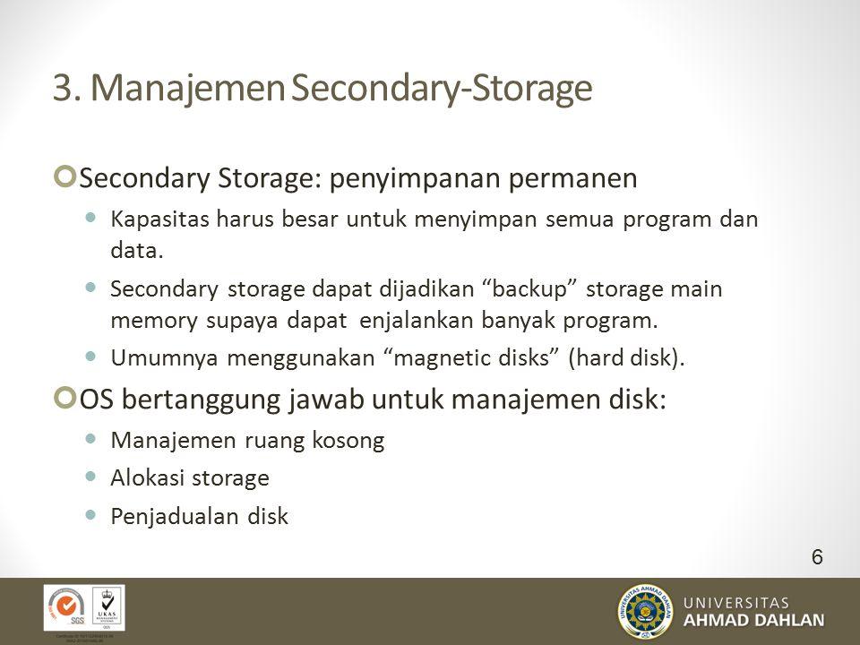 3. Manajemen Secondary-Storage Secondary Storage: penyimpanan permanen Kapasitas harus besar untuk menyimpan semua program dan data. Secondary storage