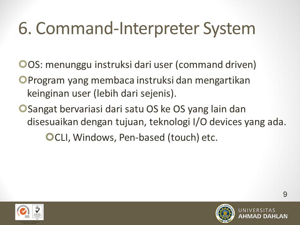 6. Command-Interpreter System OS: menunggu instruksi dari user (command driven) Program yang membaca instruksi dan mengartikan keinginan user (lebih d